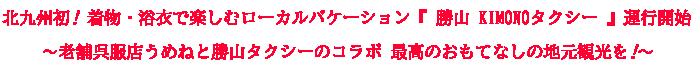 北九州初 着物 ・浴衣 で楽しむ ローカルバケーション 『 勝山 KIMONO タクシー 』運行開始~老舗呉服店うめねと勝山タクシー のコラボ 最高のおもてなしの地元観光を~